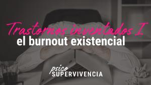 Trastornos inventados I: el Burnout Existencial