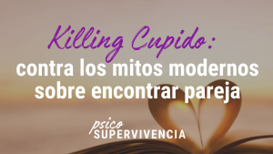 Killing Cupido: contra los mitos modernos sobre encontrar pareja